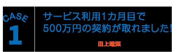 CASE1:サービス利用1カ月目で500万円の契約が取れました!