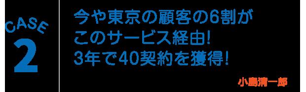 CASE2:今や東京の顧客の6割がこのサービス経由!3年で40契約を獲得!